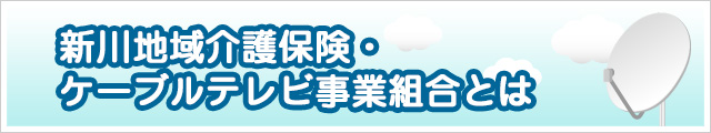 新川地域介護保険・ケーブルテレビ事業組合とは